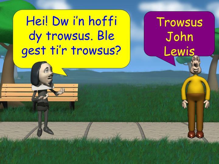 Hei! Dw i'n hoffi dy trowsus. Ble gest ti'r trowsus?