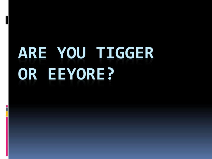 Are you Tigger           or Eeyore?