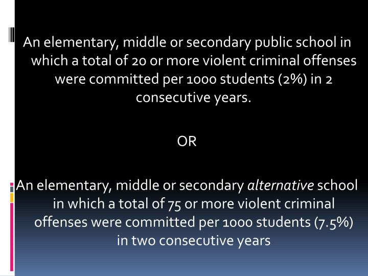 An elementary, middle or secondary public school in which a total of 20 or more violent criminal offenses were committed per 1000 students (2%) in 2 consecutive years.
