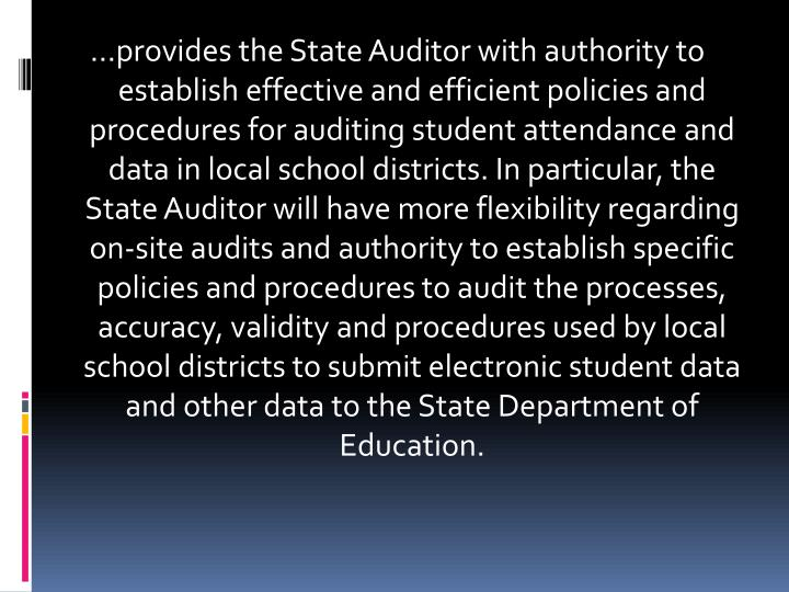 …provides the State Auditor with authority to establish effective and efficient policies and procedures for auditing student attendance and data in local school districts. In particular, the State Auditor will have more flexibility regarding on-site audits and authority to establish specific policies and procedures to audit the processes, accuracy, validity and procedures used by local school districts to submit electronic student data and other data to the State Department of Education.