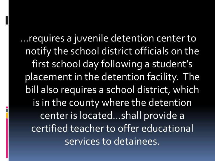 …requires a juvenile detention center to notify the school district officials on the first school day following a student's placement in the detention facility.  The bill also requires a school district, which is in the county where the detention center is located…shall provide a certified teacher to offer educational services to detainees.