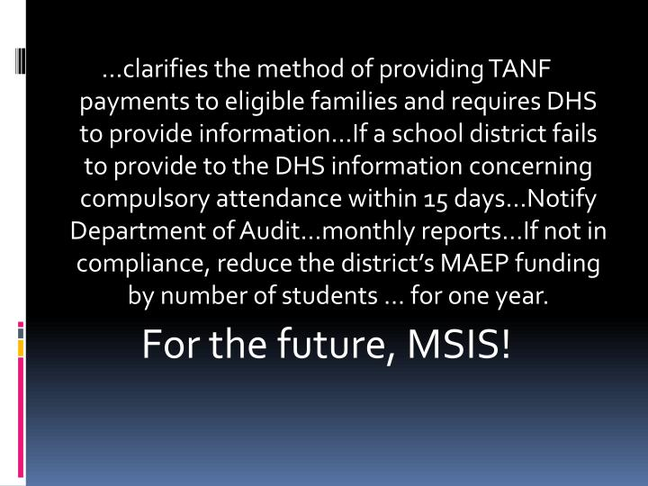 …clarifies the method of providing TANF payments to eligible families and requires DHS to provide information…If a school district fails to provide to the DHS information concerning compulsory attendance within 15 days…Notify Department of Audit…monthly reports…If not in compliance, reduce the district's MAEP funding by number of students … for one year.
