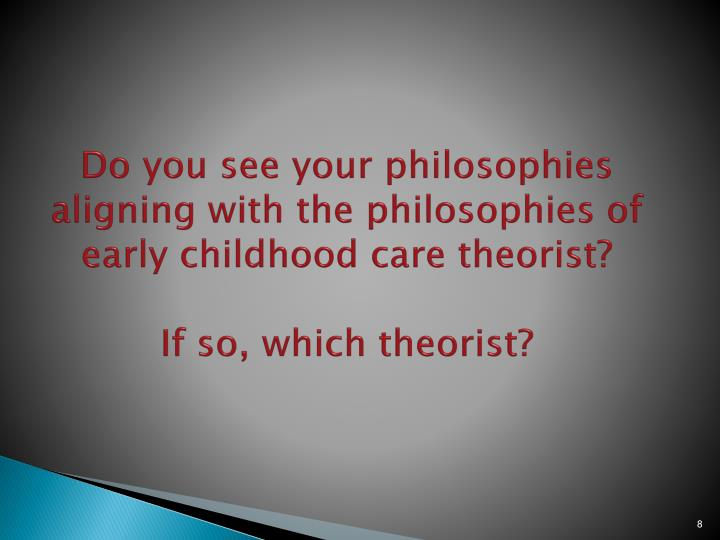 Do you see your philosophies aligning with the philosophies of early childhood care theorist?