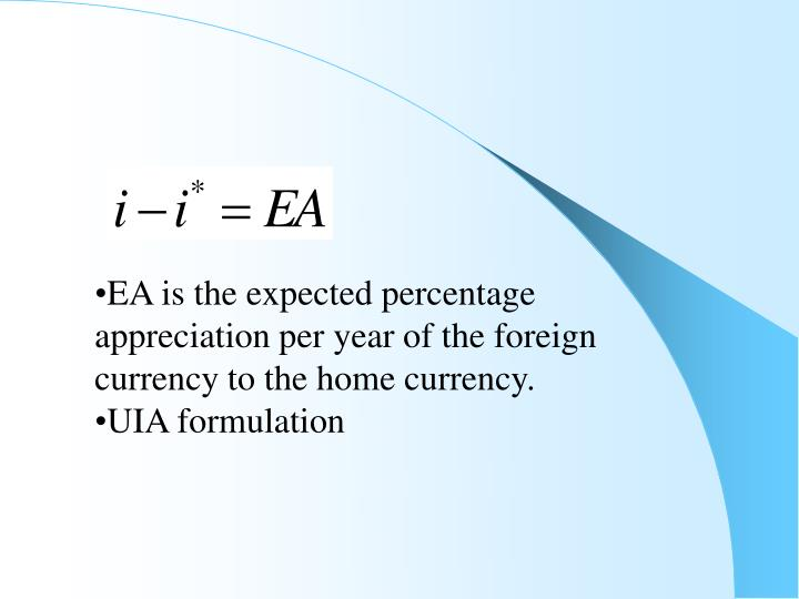 EA is the expected percentage appreciation per year of the foreign currency to the home currency.