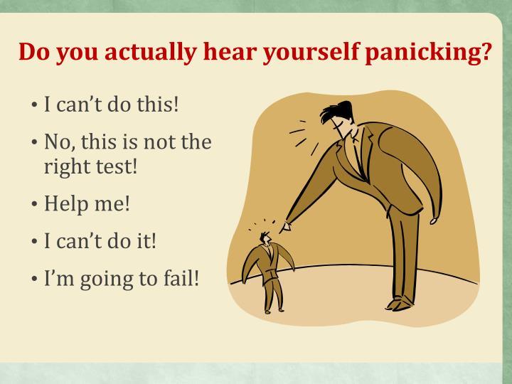 Do you actually hear yourself panicking?