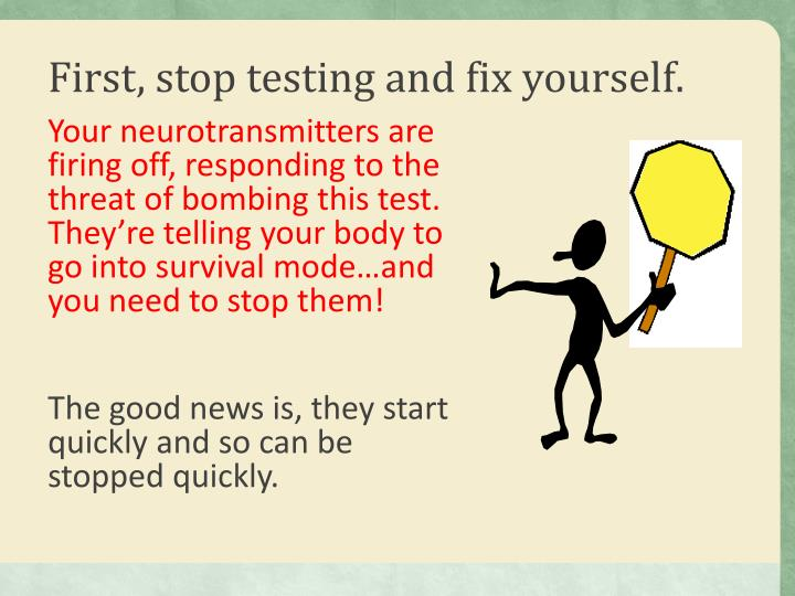 First, stop testing and fix yourself.