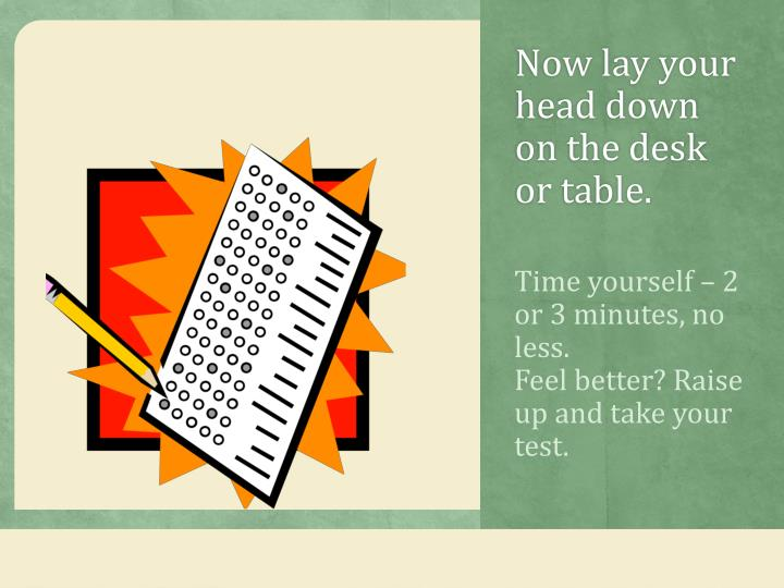 Now lay your head down on the desk or table.