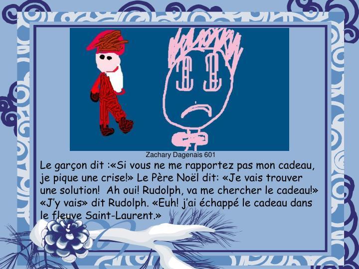 Le garçon dit :«Si vous ne me rapportez pas mon cadeau, je pique une crise!» Le Père Noël dit: «Je vais trouver une solution! Ah oui! Rudolph, va me chercher le cadeau!» «J'y vais» dit Rudolph. «Euh! j'ai échappé le cadeau dans le fleuve Saint-Laurent.»