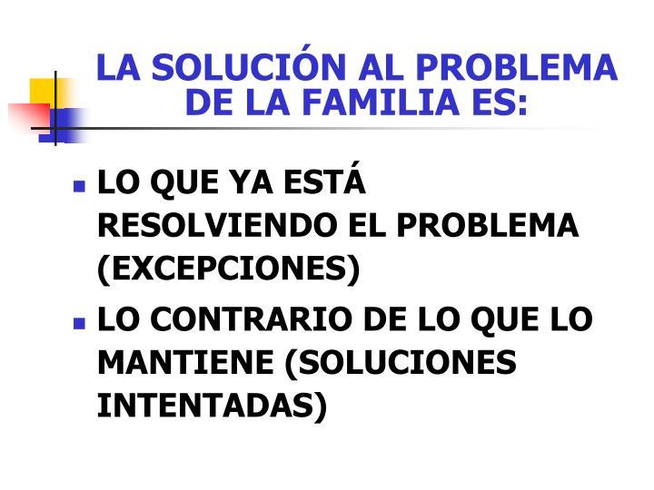 LA SOLUCIÓN AL PROBLEMA DE LA FAMILIA ES: