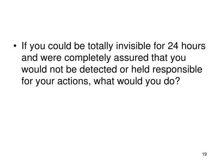 If you could be totally invisible for 24 hours and were completely assured that you would not be detected or held responsible for your actions, what would you do?