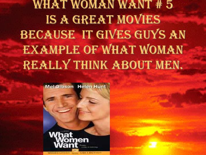 WHAT WOMAN WANT # 5       is a great movies because  it gives guys an example of what woman really think about men.