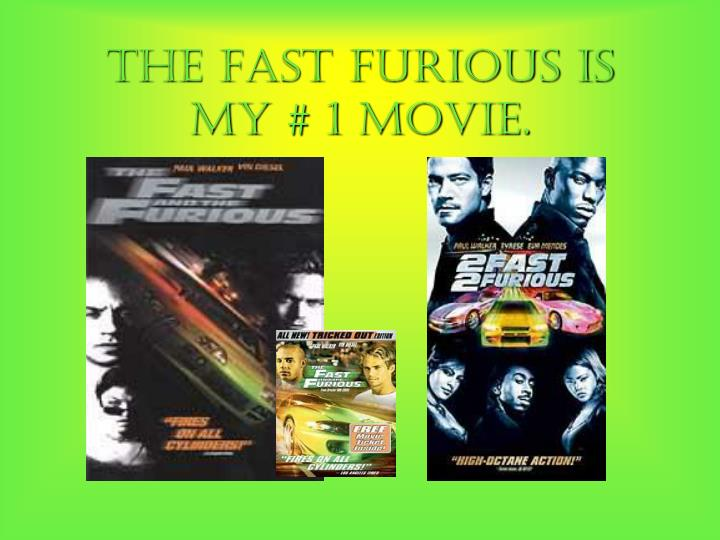 The Fast Furious is my # 1 movie.