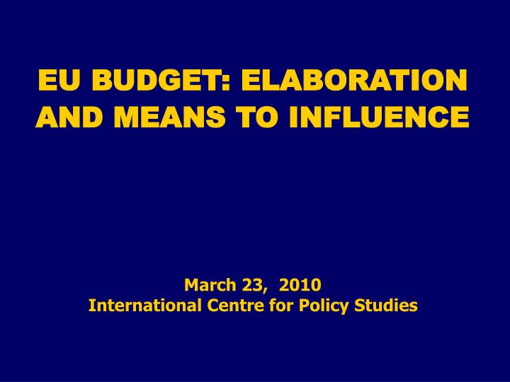 Eu budget elaboration and means to influence march 23 2010 international centre for policy studies