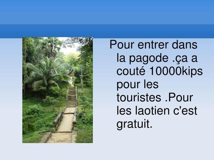 Pour entrer dans la pagode .ça a couté 10000kips pour les touristes .Pour les laotien c'est gratuit.