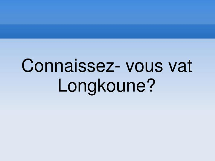 Connaissez- vous vat Longkoune?