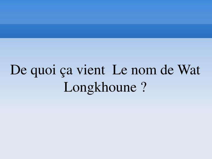 De quoi ça vient  Le nom de Wat Longkhoune ?