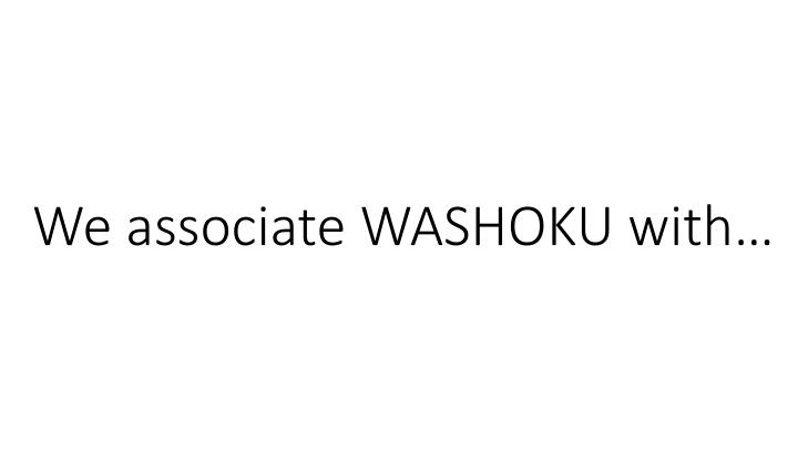 We associate WASHOKU with…