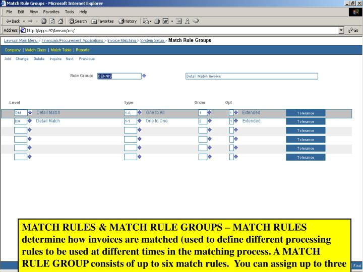 MATCH RULES & MATCH RULE GROUPS – MATCH RULES determine how invoices are matched (used to define different processing rules to be used at different times in the matching process. A MATCH RULE GROUP consists of up to six match rules.  You can assign up to three match rule groups to a match table.