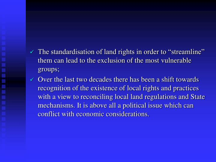 "The standardisation of land rights in order to ""streamline"" them can lead to the exclusion of the most vulnerable groups;"