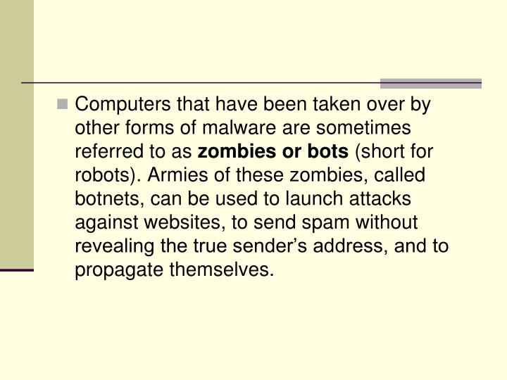 Computers that have been taken over by other forms of malware are sometimes referred to as