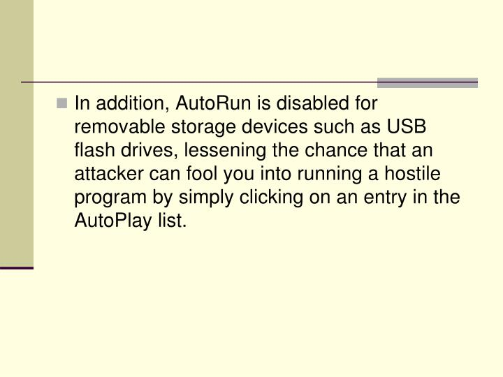 In addition, AutoRun is disabled for removable storage devices such as USB flash drives, lessening the chance that an attacker can fool you into running a hostile program by simply clicking on an entry in the AutoPlay list.
