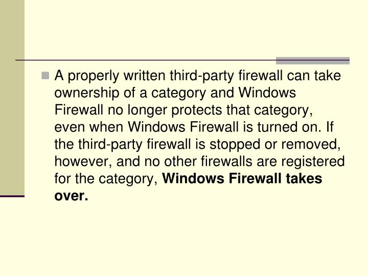 A properly written third-party firewall can take ownership of a category and Windows Firewall no longer protects that category, even when Windows Firewall is turned on. If the third-party firewall is stopped or removed, however, and no other firewalls are registered for the category,
