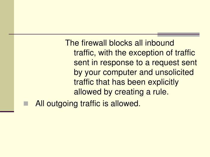 The firewall blocks all inbound traffic, with the exception of traffic sent in response to a request sent by your computer and unsolicited traffic that has been explicitly allowed by creating a rule.