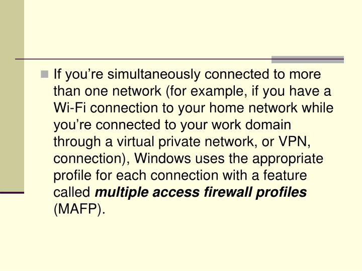 If you're simultaneously connected to more than one network (for example, if you have a Wi-Fi connection to your home network while you're connected to your work domain through a virtual private network, or VPN, connection), Windows uses the appropriate profile for each connection with a feature called