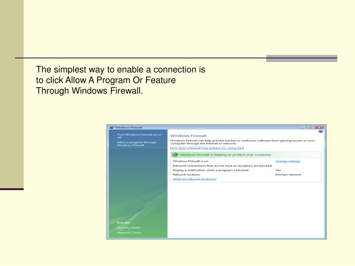 The simplest way to enable a connection is to click Allow A Program Or Feature Through Windows Firewall.
