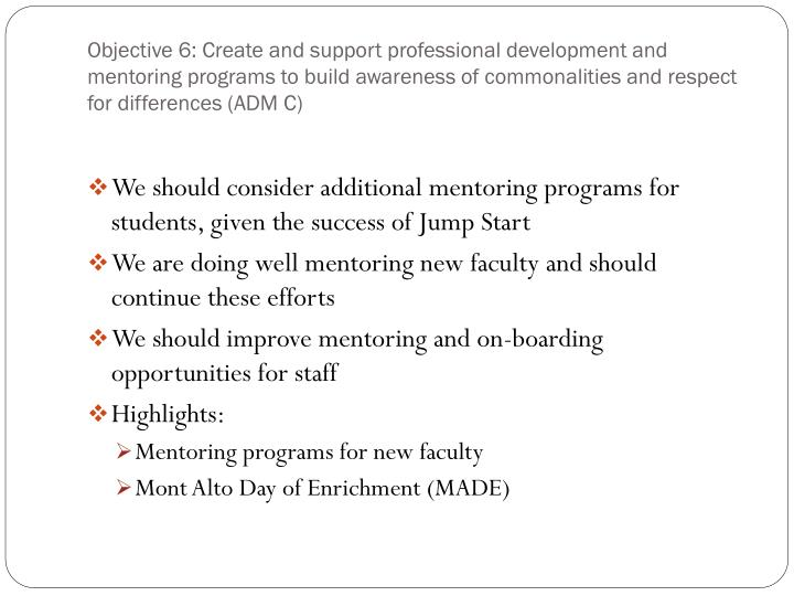 Objective 6: Create and support professional development and mentoring programs to build awareness of commonalities and respect for differences (ADM C)