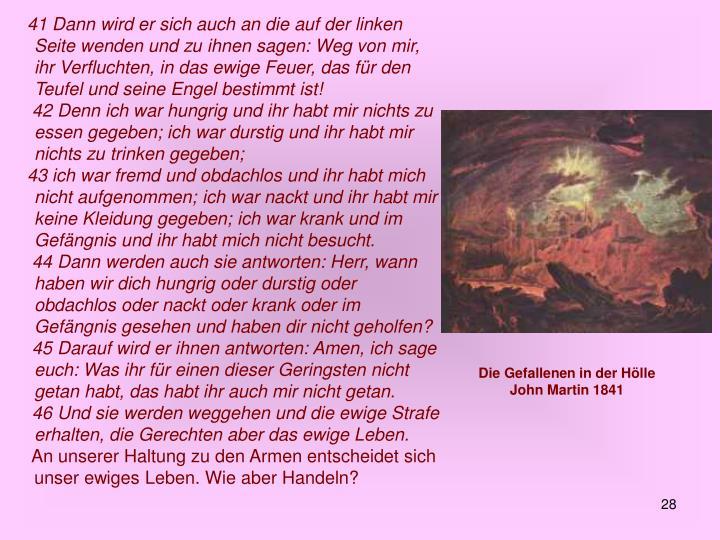 41 Dann wird er sich auch an die auf der linken Seite wenden und zu ihnen sagen: Weg von mir, ihr Verfluchten, in das ewige Feuer, das für den Teufel und seine Engel bestimmt ist!