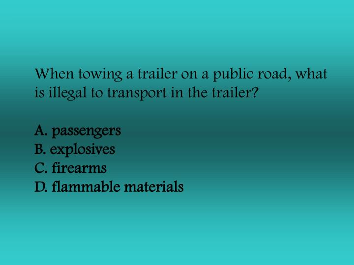When towing a trailer on a public road, what is illegal to transport in the trailer?