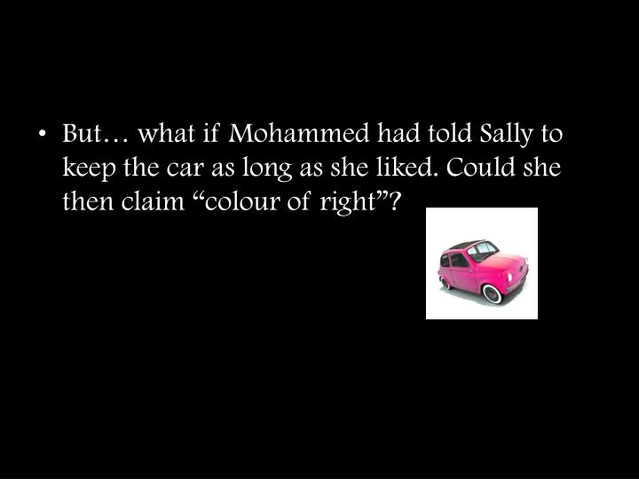 "But… what if Mohammed had told Sally to keep the car as long as she liked. Could she then claim ""colour of right""?"