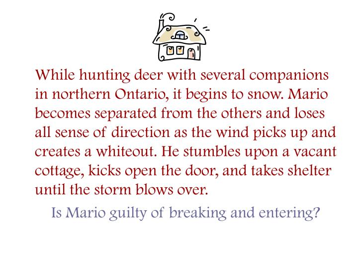 While hunting deer with several companions in northern Ontario, it begins to snow. Mario becomes separated from the others and loses all sense of direction as the wind picks up and creates a whiteout. He stumbles upon a vacant cottage, kicks open the door, and takes shelter until the storm blows over.