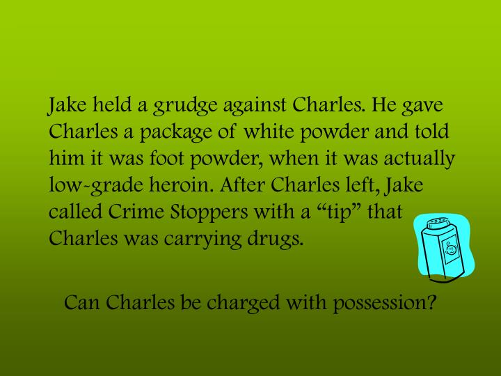 "Jake held a grudge against Charles. He gave Charles a package of white powder and told him it was foot powder, when it was actually low-grade heroin. After Charles left, Jake called Crime Stoppers with a ""tip"" that Charles was carrying drugs."