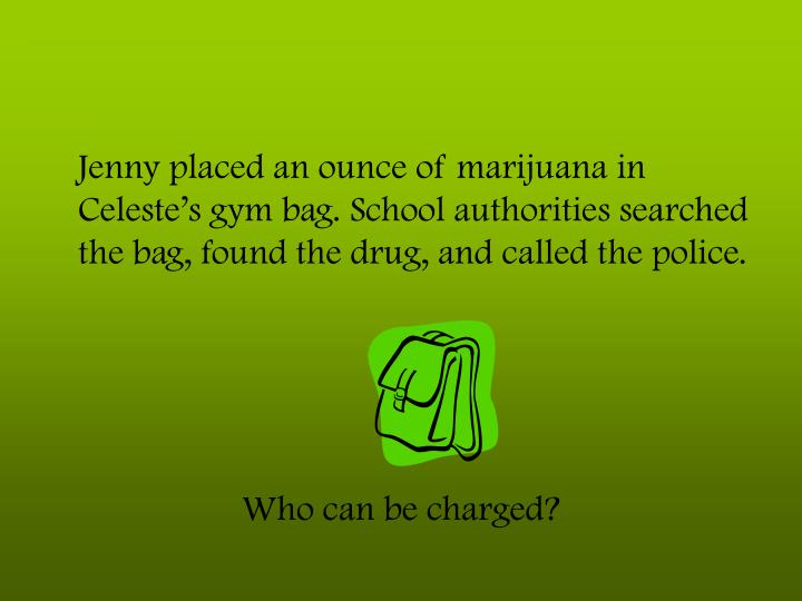 Jenny placed an ounce of marijuana in Celeste's gym bag. School authorities searched the bag, found the drug, and called the police.