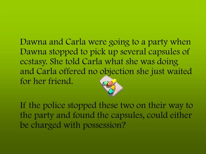 Dawna and Carla were going to a party when Dawna stopped to pick up several capsules of ecstasy. She told Carla what she was doing and Carla offered no objection she just waited for her friend.