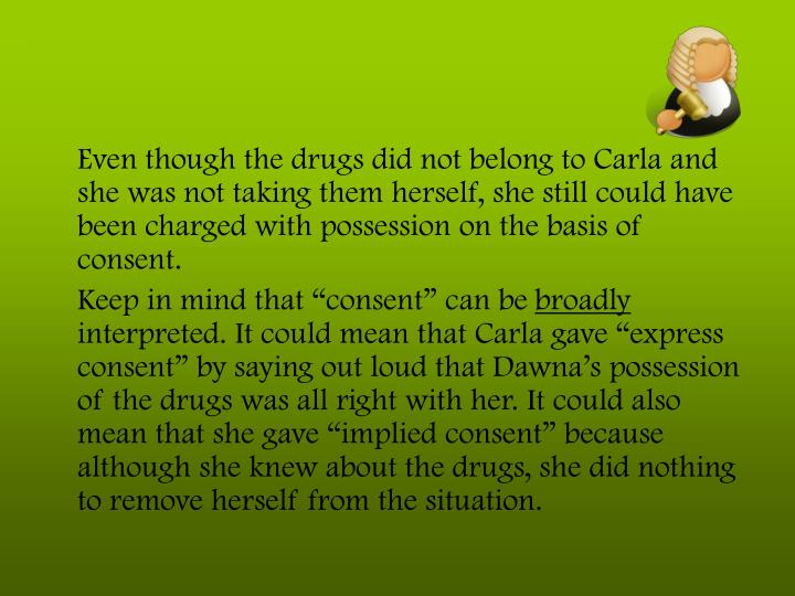 Even though the drugs did not belong to Carla and she was not taking them herself, she still could have been charged with possession on the basis of consent.