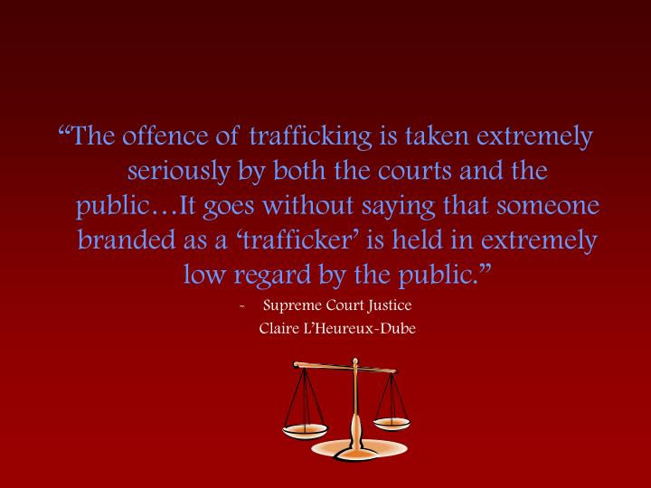 """The offence of trafficking is taken extremely seriously by both the courts and the public…It goes without saying that someone branded as a 'trafficker' is held in extremely low regard by the public."""