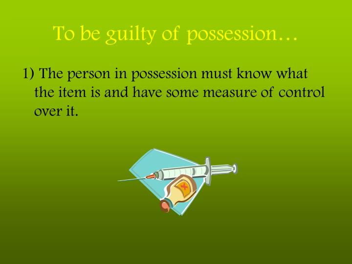 To be guilty of possession…