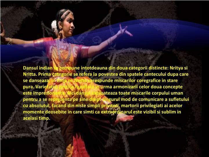 Dansul indian se compune intotdeauna din doua categorii distincte: Nritya si Nritta. Prima categorie se refera la povestea din spatele cantecului dupa care se danseaza, in timp ce Nritta corespunde miscarilor coregrafice in stare pura. Varietatea gestica rezultata in urma armonizarii celor doua concepte este impresionanta. Aici dansul exploateaza toate miscarile corpului uman pentru a se reprezenta pe sine drept singurul mod de comunicare a sufletului cu absolutul, facand din niste simpli privitori, martorii privilegiati ai acelor momente deosebite in care simti ca extraordinarul este vizibil si sublim in acelasi timp.