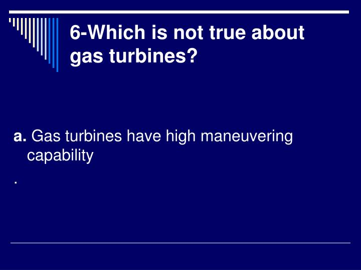 6-Which is not true about gas turbines?