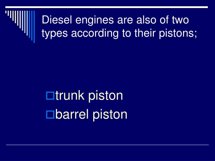 Diesel engines are also of two types according to their pistons;