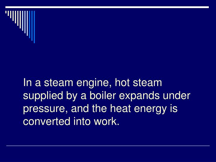 In a steam engine, hot steam supplied by a boiler expands under pressure, and the heat energy is converted into work.