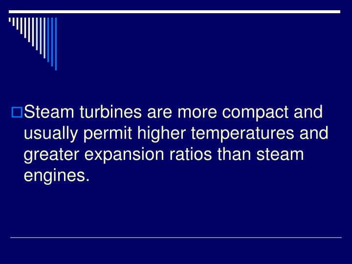 Steam turbines are more compact and usually permit higher temperatures and greater expansion ratios than steam engines.