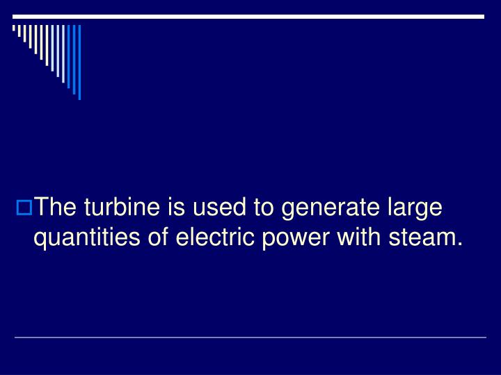 The turbine is used to generate large quantities of electric power with steam.