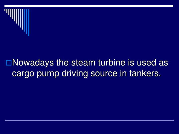 Nowadays the steam turbine is used as cargo pump driving source in tankers.