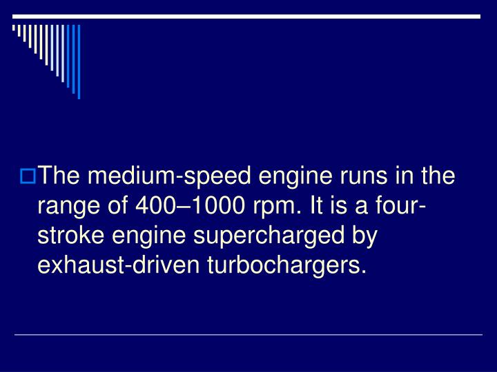 The medium-speed engine runs in the range of 400–1000 rpm. It is a four-stroke engine supercharged by exhaust-driven turbochargers.