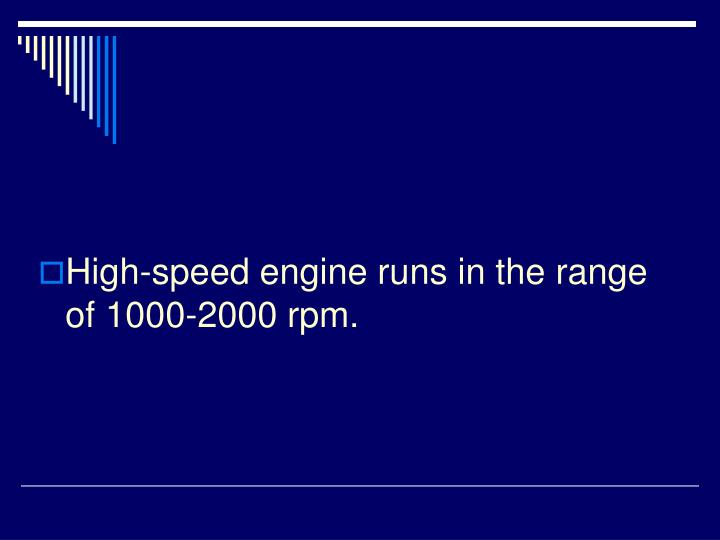 High-speed engine runs in the range of 1000-2000 rpm.