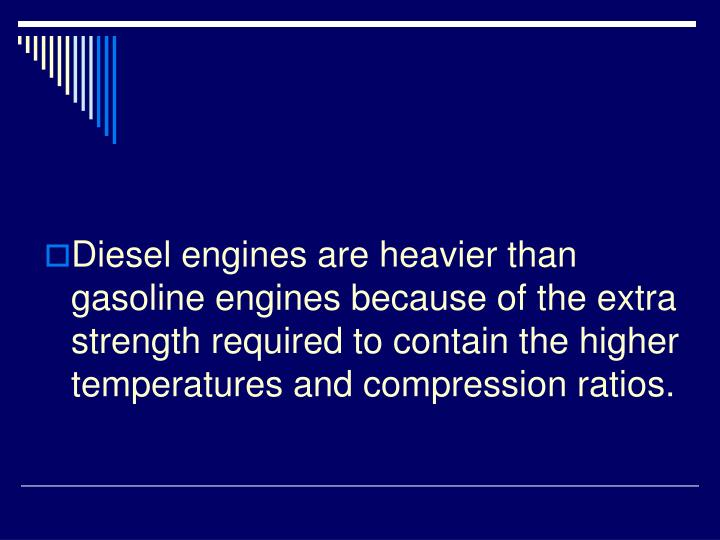 Diesel engines are heavier than gasoline engines because of the extra strength required to contain the higher temperatures and compression ratios.